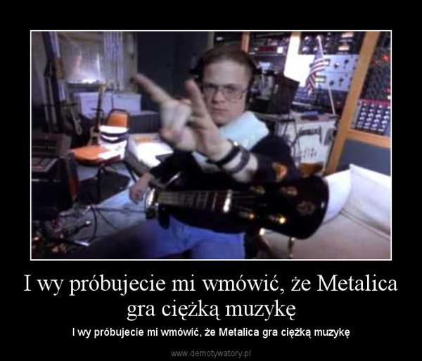 I wy próbujecie mi wmówić, że Metalica gra ciężką muzykę – I wy próbujecie mi wmówić, że Metalica gra ciężką muzykę