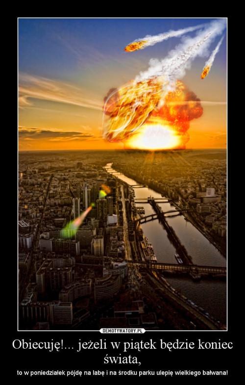 Obiecuję!... jeżeli w piątek będzie koniec świata,