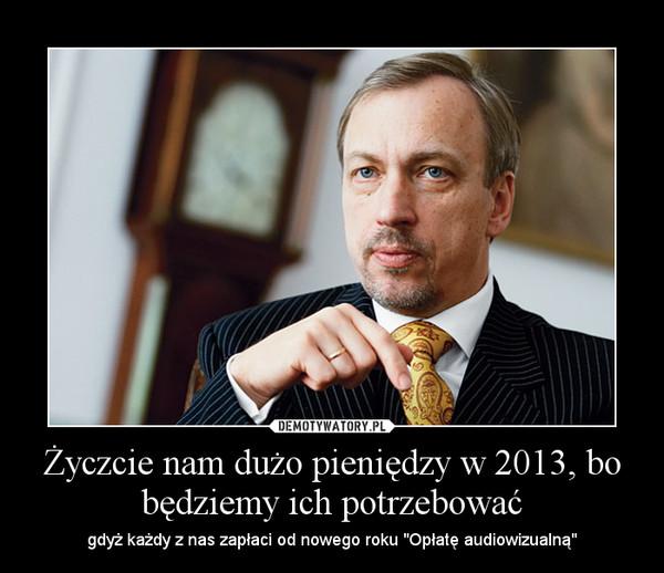 """Życzcie nam dużo pieniędzy w 2013, bo będziemy ich potrzebować – gdyż każdy z nas zapłaci od nowego roku """"Opłatę audiowizualną"""""""