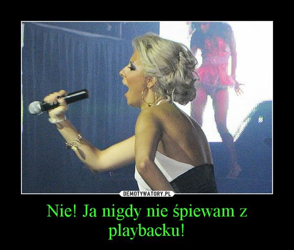 Nie! Ja nigdy nie śpiewam z playbacku! –