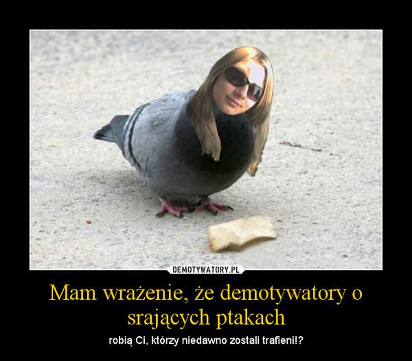 Mam wrażenie, że demotywatory o srających ptakach – robią Ci, którzy niedawno zostali trafieni!?