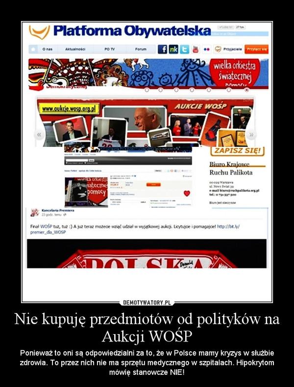 Nie kupuję przedmiotów od polityków na Aukcji WOŚP – Ponieważ to oni są odpowiedzialni za to, że w Polsce mamy kryzys w służbie zdrowia. To przez nich nie ma sprzętu medycznego w szpitalach. Hipokrytom mówię stanowcze NIE!