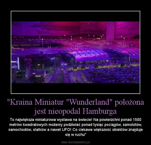"""""""Kraina Miniatur """"Wunderland"""" położona jest nieopodal Hamburga – To największa miniaturowa wystawa na świecie! Na powierzchni ponad 1500 metrów kwadratowych możemy podziwiać ponad tysiąc pociągów, samolotów, samochodów, statków a nawet UFO! Co ciekawe większość obiektów znajduje się w ruchu"""""""