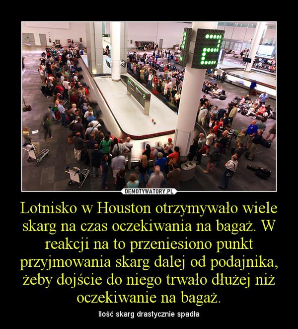 Lotnisko w Houston otrzymywało wiele skarg na czas oczekiwania na bagaż. W reakcji na to przeniesiono punkt przyjmowania skarg dalej od podajnika, żeby dojście do niego trwało dłużej niż oczekiwanie na bagaż. – Ilość skarg drastycznie spadła