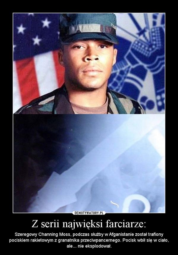 Z serii najwięksi farciarze: – Szeregowy Channing Moss, podczas służby w Afganistanie został trafiony pociskiem rakietowym z granatnika przeciwpancernego. Pocisk wbił się w ciało, ale... nie eksplodował.