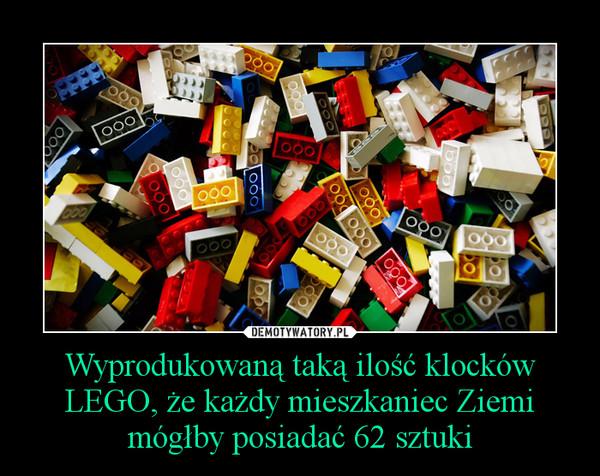 Wyprodukowaną taką ilość klocków LEGO, że każdy mieszkaniec Ziemi mógłby posiadać 62 sztuki –