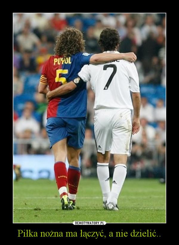 Piłka nożna ma łączyć, a nie dzielić.. –
