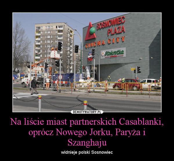 Na liście miast partnerskich Casablanki, oprócz Nowego Jorku, Paryża i Szanghaju – widnieje polski Sosnowiec