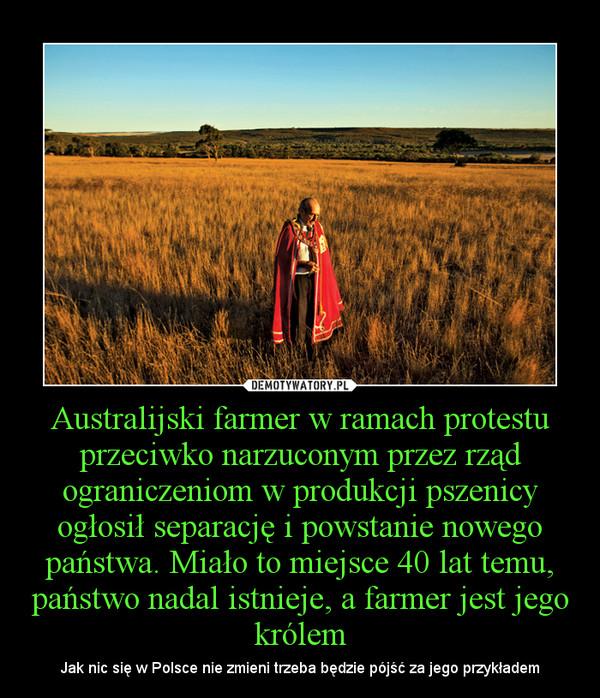 Australijski farmer w ramach protestu przeciwko narzuconym przez rząd ograniczeniom w produkcji pszenicy ogłosił separację i powstanie nowego państwa. Miało to miejsce 40 lat temu, państwo nadal istnieje, a farmer jest jego królem – Jak nic się w Polsce nie zmieni trzeba będzie pójść za jego przykładem