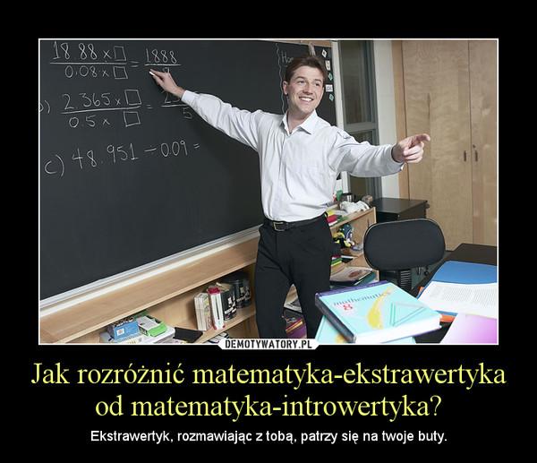 Jak rozróżnić matematyka-ekstrawertyka od matematyka-introwertyka? – Ekstrawertyk, rozmawiając z tobą, patrzy się na twoje buty.