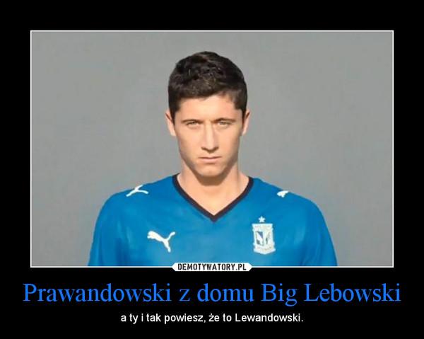 Prawandowski z domu Big Lebowski – a ty i tak powiesz, że to Lewandowski.