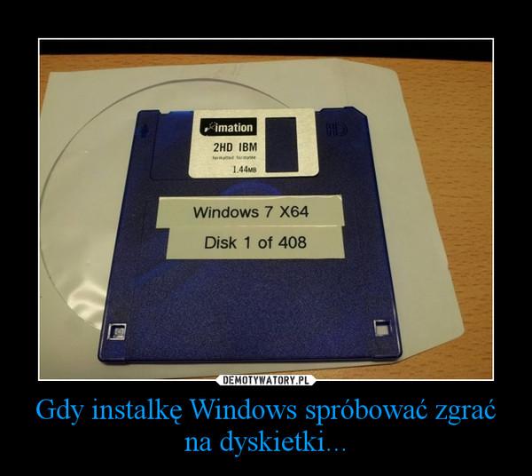 Gdy instalkę Windows spróbować zgrać na dyskietki... –
