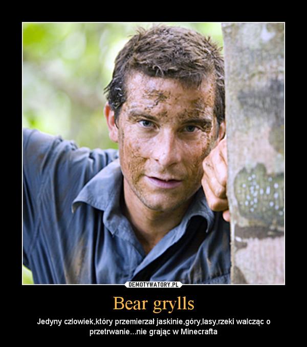 Bear grylls – Jedyny czlowiek,który przemierzał jaskinie,góry,lasy,rzeki walcząc o przetrwanie...nie grając w Minecrafta
