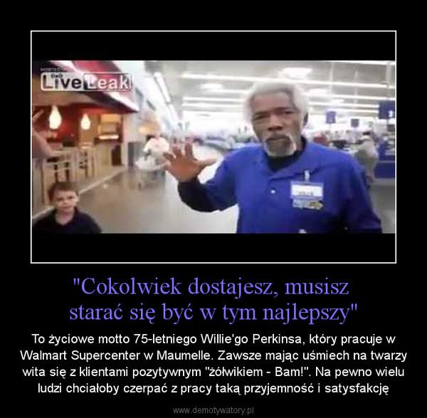 """""""Cokolwiek dostajesz, musisz starać się być w tym najlepszy"""" – To życiowe motto 75-letniego Willie'go Perkinsa, który pracuje w Walmart Supercenter w Maumelle. Zawsze mając uśmiech na twarzy wita się z klientami pozytywnym """"żółwikiem - Bam!"""". Na pewno wielu ludzi chciałoby czerpać z pracy taką przyjemność i satysfakcję"""
