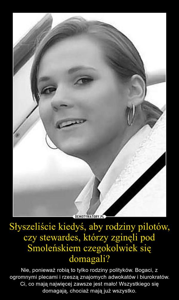 Słyszeliście kiedyś, aby rodziny pilotów, czy stewardes, którzy zginęli pod Smoleńskiem czegokolwiek się domagali? – Nie, ponieważ robią to tylko rodziny polityków. Bogaci, z ogromnymi plecami i rzeszą znajomych adwokatów i biurokratów. Ci, co mają najwięcej zawsze jest mało! Wszystkiego się domagają, chociaż mają już wszystko.