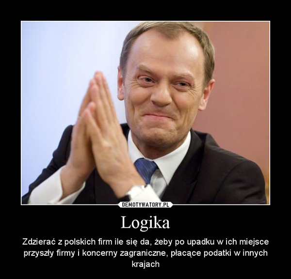 Logika – Zdzierać z polskich firm ile się da, żeby po upadku w ich miejsce przyszły firmy i koncerny zagraniczne, płacące podatki w innych krajach