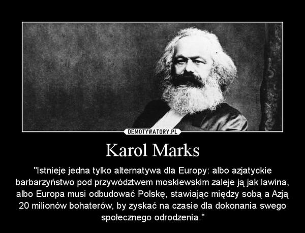"""Karol Marks – """"Istnieje jedna tylko alternatywa dla Europy: albo azjatyckie barbarzyństwo pod przywództwem moskiewskim zaleje ją jak lawina, albo Europa musi odbudować Polskę, stawiając między sobą a Azją 20 milionów bohaterów, by zyskać na czasie dla dokonania swego społecznego odrodzenia."""""""