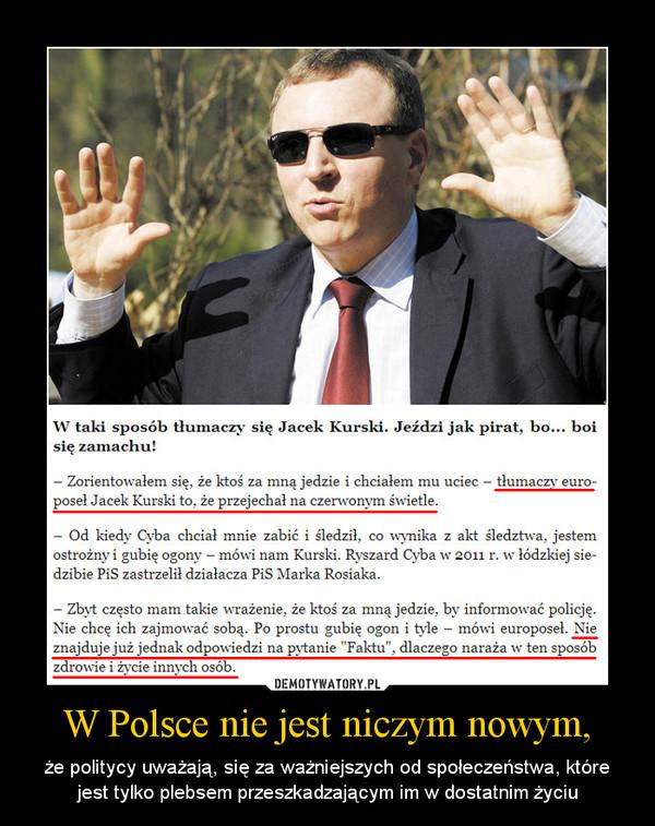 W Polsce nie jest niczym nowym, – że politycy uważają, się za ważniejszych od społeczeństwa, które jest tylko plebsem przeszkadzającym im w dostatnim życiu