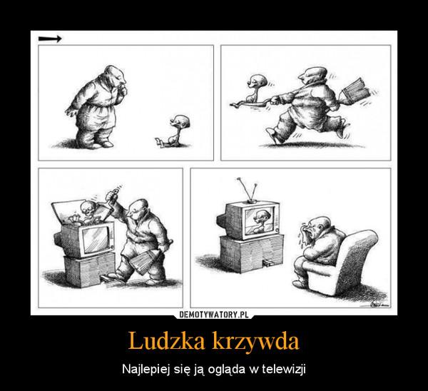 Ludzka krzywda – Najlepiej się ją ogląda w telewizji