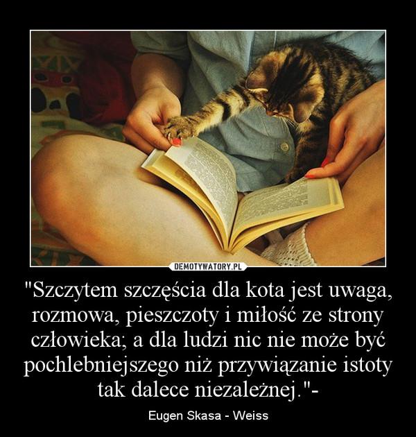 """""""Szczytem szczęścia dla kota jest uwaga, rozmowa, pieszczoty i miłość ze strony człowieka; a dla ludzi nic nie może być pochlebniejszego niż przywiązanie istoty tak dalece niezależnej.""""- – Eugen Skasa - Weiss"""