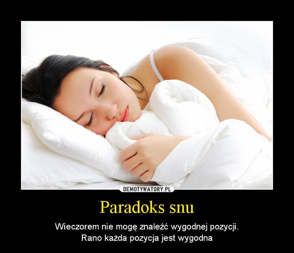 Paradoks snu – Wieczorem nie mogę znaleźć wygodnej pozycji.Rano każda pozycja jest wygodna