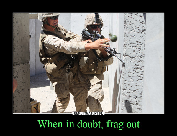When in doubt, frag out –