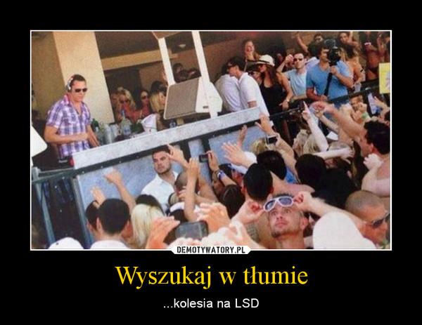 Wyszukaj w tłumie – ...kolesia na LSD