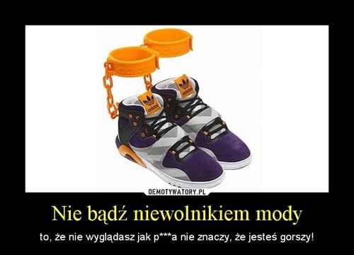 Nie bądź niewolnikiem mody