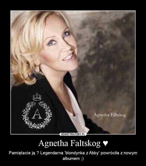 Agnetha Faltskog ♥ – Pamiętacie ją ? Legendarna 'blondynka z Abby' powróciła z nowym albumem ;)