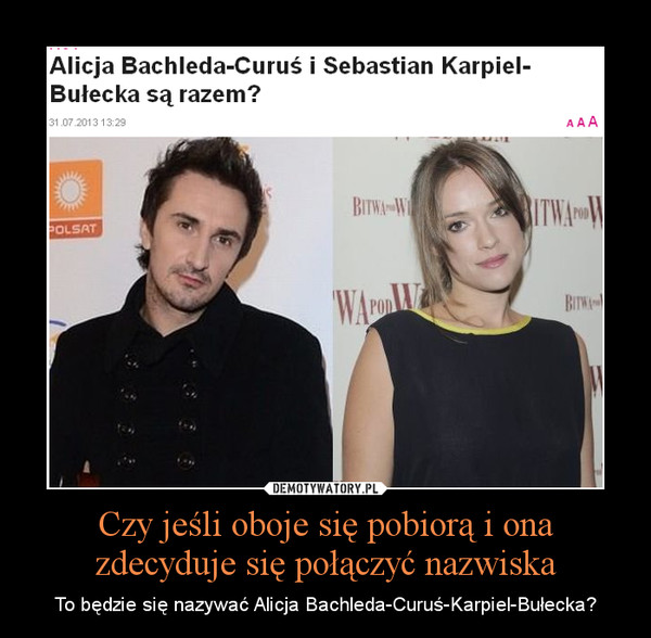 Czy jeśli oboje się pobiorą i ona zdecyduje się połączyć nazwiska – To będzie się nazywać Alicja Bachleda-Curuś-Karpiel-Bułecka?