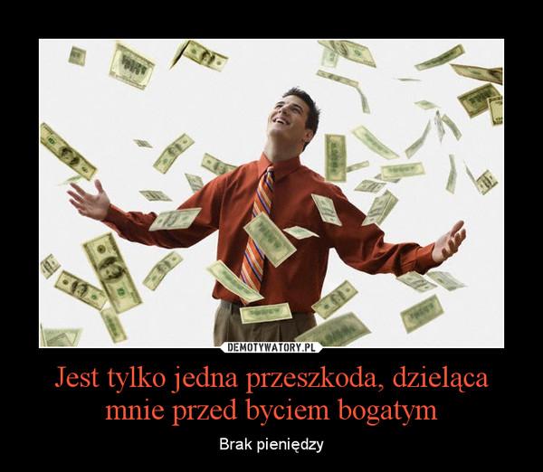 Jest tylko jedna przeszkoda, dzieląca mnie przed byciem bogatym – Brak pieniędzy