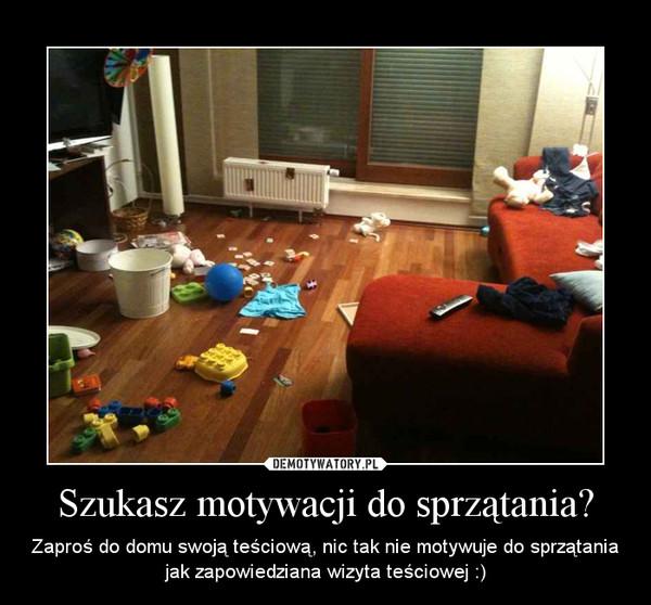 Szukasz motywacji do sprzątania? – Zaproś do domu swoją teściową, nic tak nie motywuje do sprzątania jak zapowiedziana wizyta teściowej :)