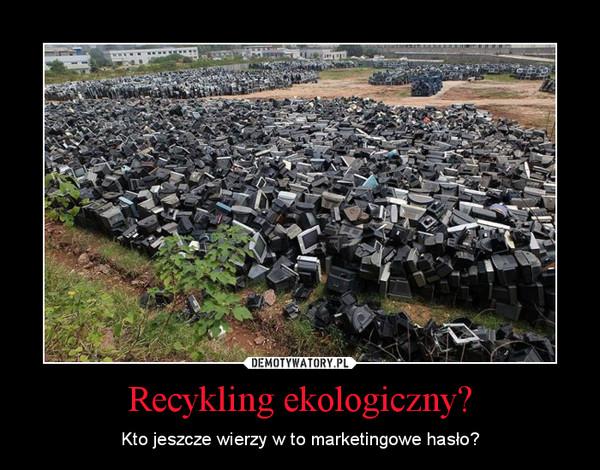 Recykling ekologiczny? – Kto jeszcze wierzy w to marketingowe hasło?
