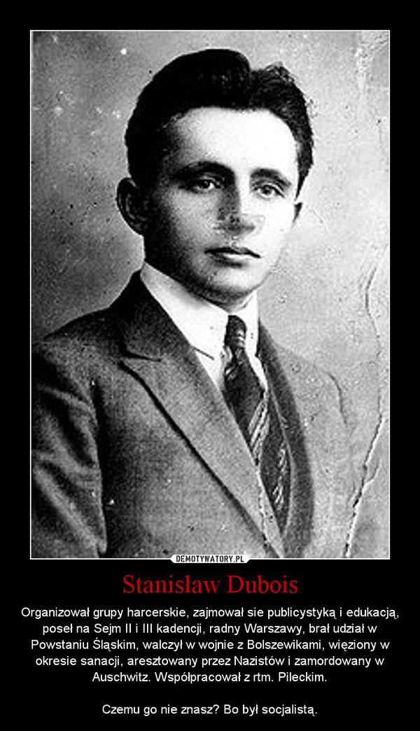 Stanisław Dubois – Organizował grupy harcerskie, zajmował sie publicystyką i edukacją, poseł na Sejm II i III kadencji, radny Warszawy, brał udział w Powstaniu Śląskim, walczył w wojnie z Bolszewikami, więziony w okresie sanacji, aresztowany przez Nazistów i zamordowany w Auschwitz. Współpracował z rtm. Pileckim.\n\nCzemu go nie znasz? Bo był socjalistą.