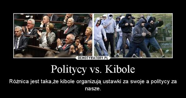 Politycy vs. Kibole – Różnica jest taka,że kibole organizują ustawki za swoje a politycy za nasze.
