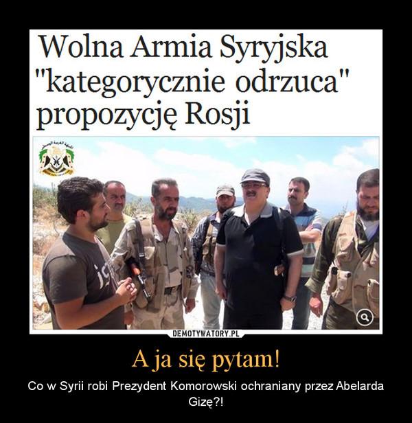 A ja się pytam! – Co w Syrii robi Prezydent Komorowski ochraniany przez Abelarda Gizę?!