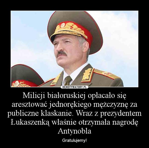 Milicji białoruskiej opłacało się aresztować jednorękiego mężczyznę za publiczne klaskanie. Wraz z prezydentem Łukaszenką właśnie otrzymała nagrodę Antynobla – Gratulujemy!