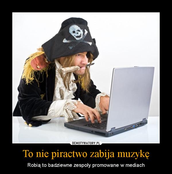 To nie piractwo zabija muzykę – Robią to badziewne zespoły promowane w mediach