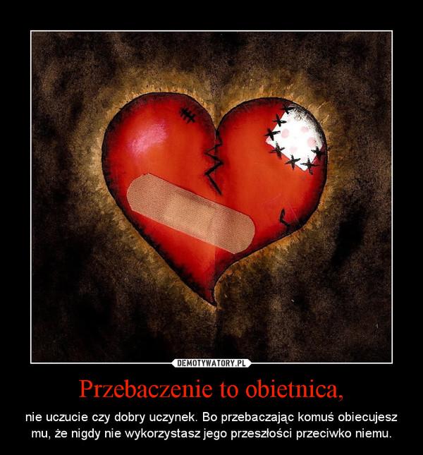Przebaczenie to obietnica, – nie uczucie czy dobry uczynek. Bo przebaczając komuś obiecujesz mu, że nigdy nie wykorzystasz jego przeszłości przeciwko niemu.
