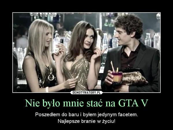 Nie było mnie stać na GTA V – Poszedłem do baru i byłem jedynym facetem.Najlepsze branie w życiu!