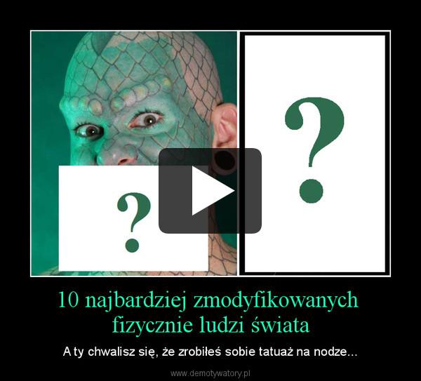 10 najbardziej zmodyfikowanych fizycznie ludzi świata – A ty chwalisz się, że zrobiłeś sobie tatuaż na nodze...