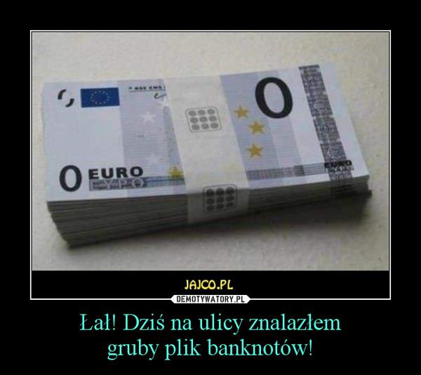 Łał! Dziś na ulicy znalazłemgruby plik banknotów! –