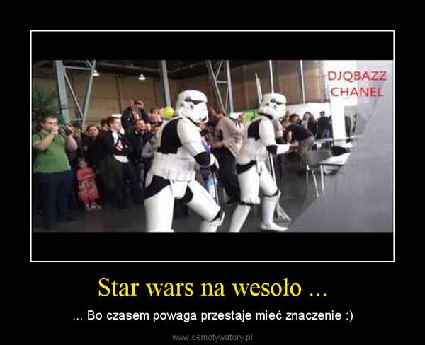 Star wars na wesoło ... – ... Bo czasem powaga przestaje mieć znaczenie :)