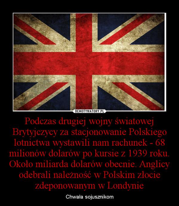 Podczas drugiej wojny światowej Brytyjczycy za stacjonowanie Polskiego lotnictwa wystawili nam rachunek - 68 milionów dolarów po kursie z 1939 roku. Około miliarda dolarów obecnie. Anglicy odebrali należność w Polskim złocie zdeponowanym w Londynie – Chwała sojusznikom