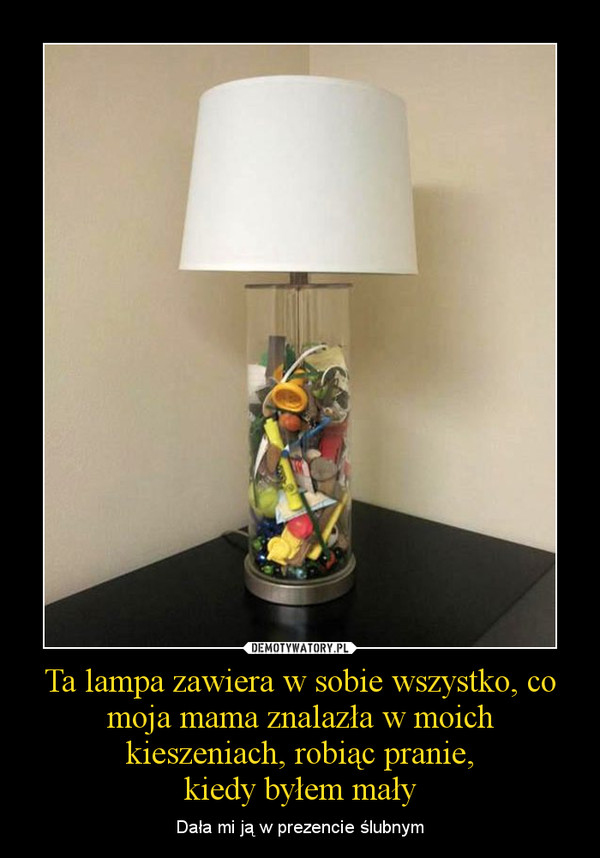 Ta lampa zawiera w sobie wszystko, co moja mama znalazła w moich kieszeniach, robiąc pranie,kiedy byłem mały – Dała mi ją w prezencie ślubnym