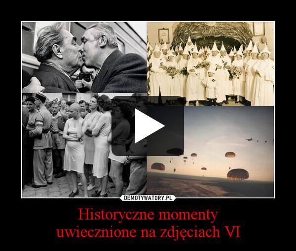Historyczne momentyuwiecznione na zdjęciach VI –