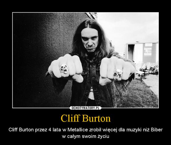 Cliff Burton – Cliff Burton przez 4 lata w Metallice zrobił więcej dla muzyki niż Biber w całym swoim życiu