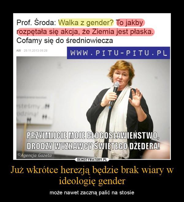 Już wkrótce herezją będzie brak wiary w ideologię gender – może nawet zaczną palić na stosie