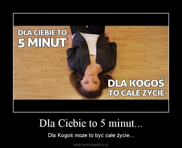 Dla Ciebie to 5 minut... – Dla Kogoś moze to być całe życie...