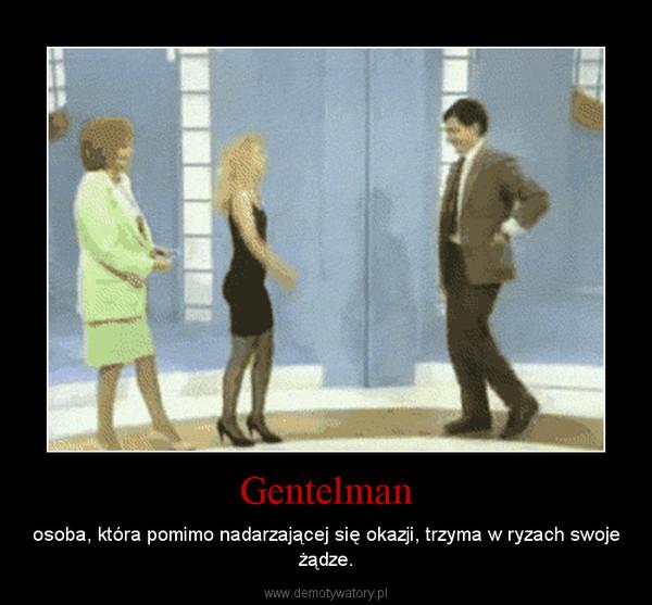 Gentelman – osoba, która pomimo nadarzającej się okazji, trzyma w ryzach swoje żądze.